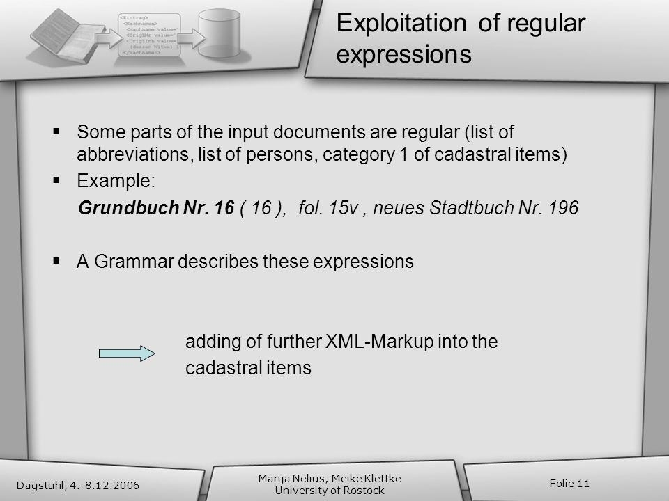 Dagstuhl, 4.-8.12.2006 Manja Nelius, Meike Klettke University of Rostock Folie 11 Exploitation of regular expressions Some parts of the input documents are regular (list of abbreviations, list of persons, category 1 of cadastral items) Example: Grundbuch Nr.