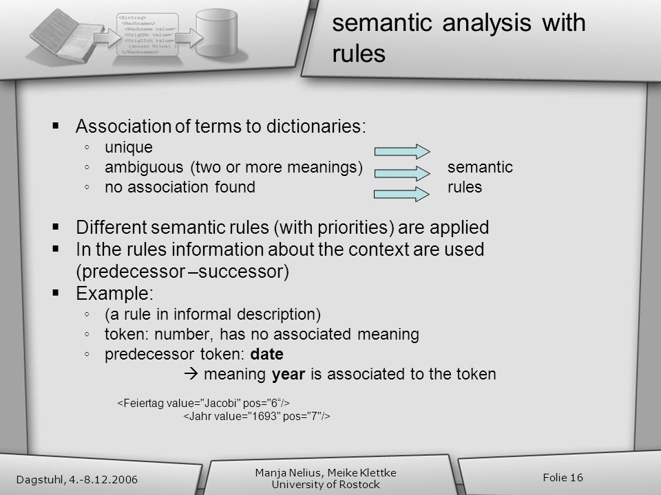 Dagstuhl, 4.-8.12.2006 Manja Nelius, Meike Klettke University of Rostock Folie 16 semantic analysis with rules Association of terms to dictionaries: unique ambiguous (two or more meanings)semantic no association foundrules Different semantic rules (with priorities) are applied In the rules information about the context are used (predecessor –successor) Example: (a rule in informal description) token: number, has no associated meaning predecessor token: date meaning year is associated to the token