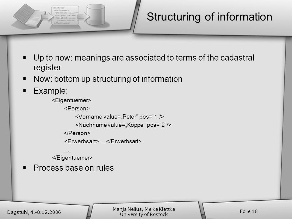 Dagstuhl, 4.-8.12.2006 Manja Nelius, Meike Klettke University of Rostock Folie 18 Structuring of information Up to now: meanings are associated to terms of the cadastral register Now: bottom up structuring of information Example: … Process base on rules