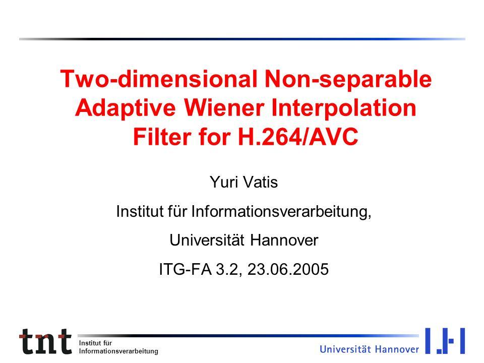 Institut für Informationsverarbeitung Two-dimensional Non-separable Adaptive Wiener Interpolation Filter for H.264/AVC Yuri Vatis Institut für Informa