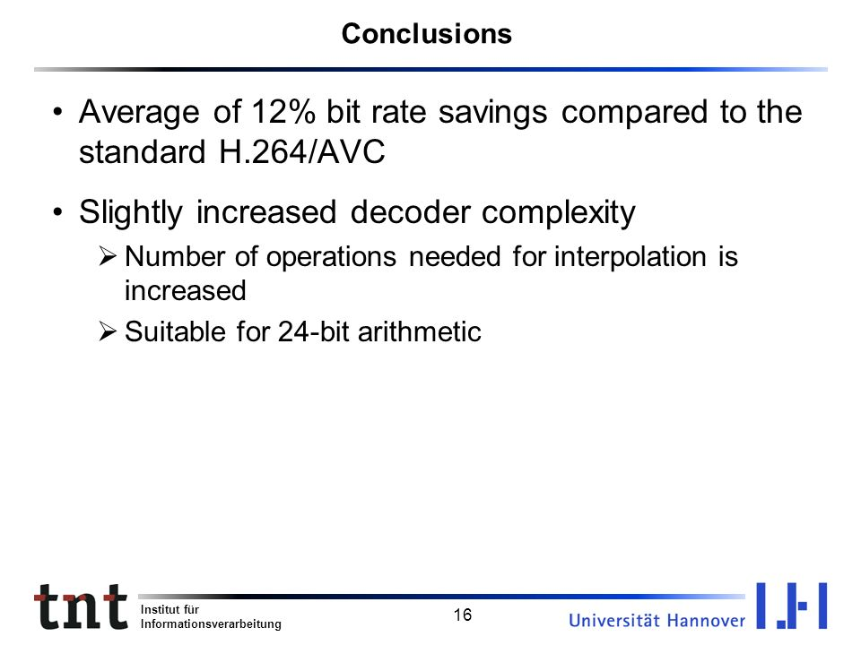 Institut für Informationsverarbeitung 16 Conclusions Average of 12% bit rate savings compared to the standard H.264/AVC Slightly increased decoder com