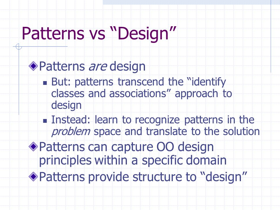 Patterns vs Design Patterns are design But: patterns transcend the identify classes and associations approach to design Instead: learn to recognize patterns in the problem space and translate to the solution Patterns can capture OO design principles within a specific domain Patterns provide structure to design