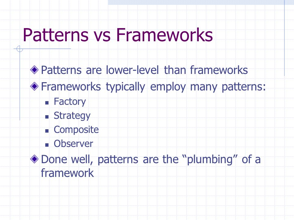 Patterns vs Frameworks Patterns are lower-level than frameworks Frameworks typically employ many patterns: Factory Strategy Composite Observer Done well, patterns are the plumbing of a framework