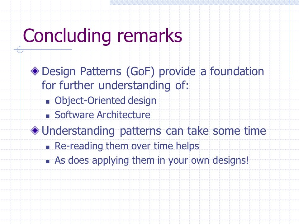 Concluding remarks Design Patterns (GoF) provide a foundation for further understanding of: Object-Oriented design Software Architecture Understanding