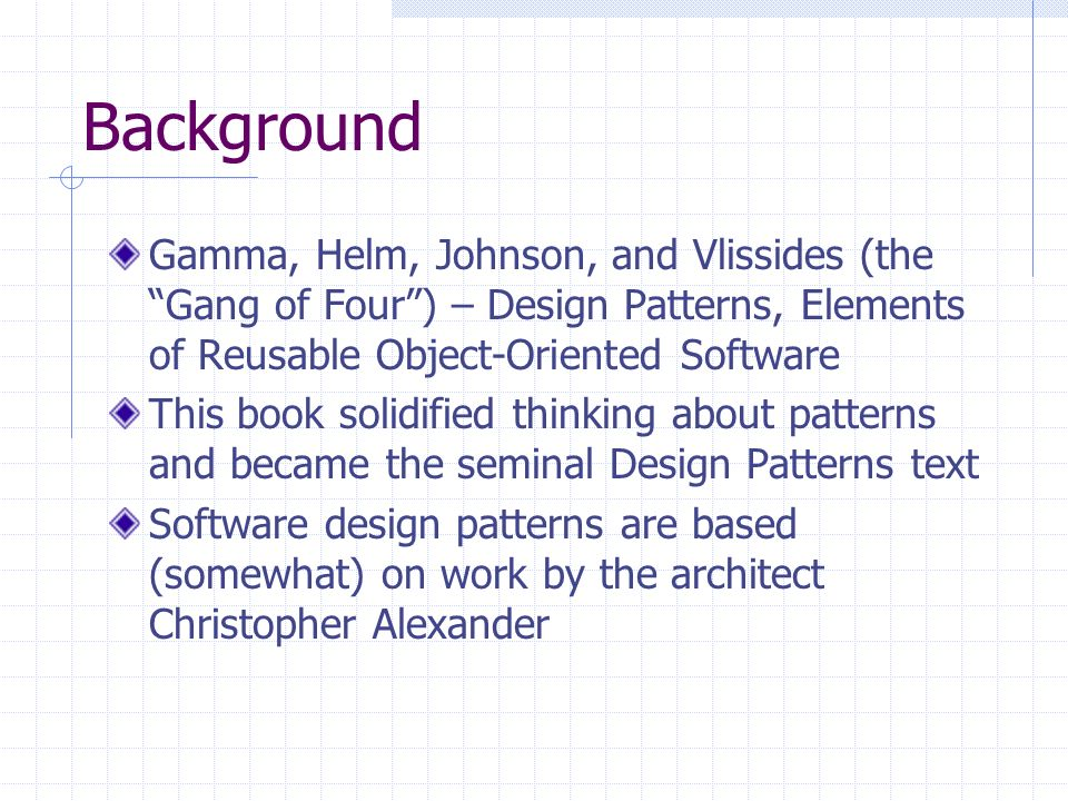 Background Gamma, Helm, Johnson, and Vlissides (the Gang of Four) – Design Patterns, Elements of Reusable Object-Oriented Software This book solidified thinking about patterns and became the seminal Design Patterns text Software design patterns are based (somewhat) on work by the architect Christopher Alexander
