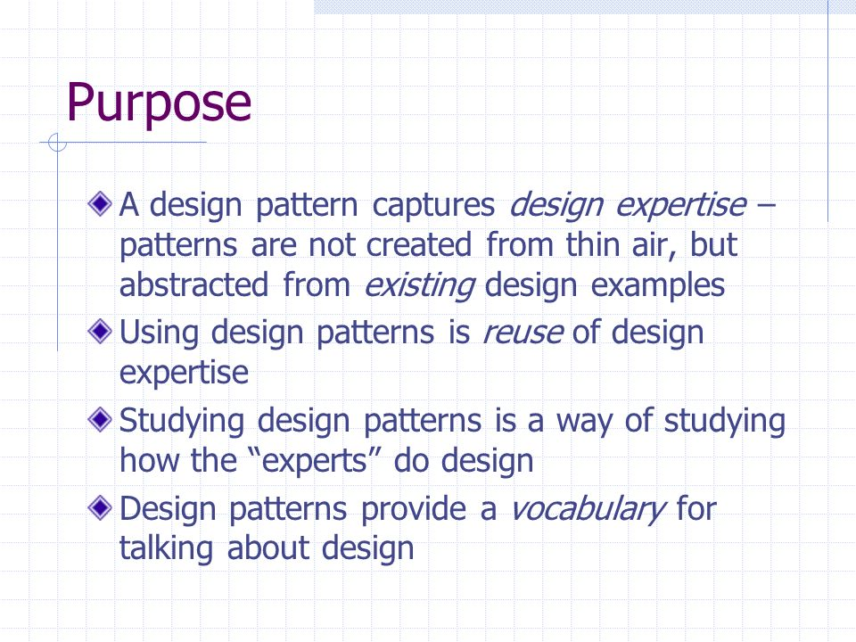 Purpose A design pattern captures design expertise – patterns are not created from thin air, but abstracted from existing design examples Using design patterns is reuse of design expertise Studying design patterns is a way of studying how the experts do design Design patterns provide a vocabulary for talking about design