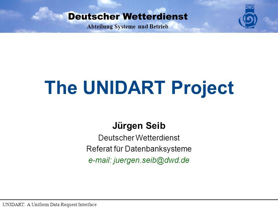 Abteilung Systeme und Betrieb UNIDART: A Uniform Data Request Interface The UNIDART Project Jürgen Seib Deutscher Wetterdienst Referat für Datenbanksysteme e-mail: juergen.seib@dwd.de