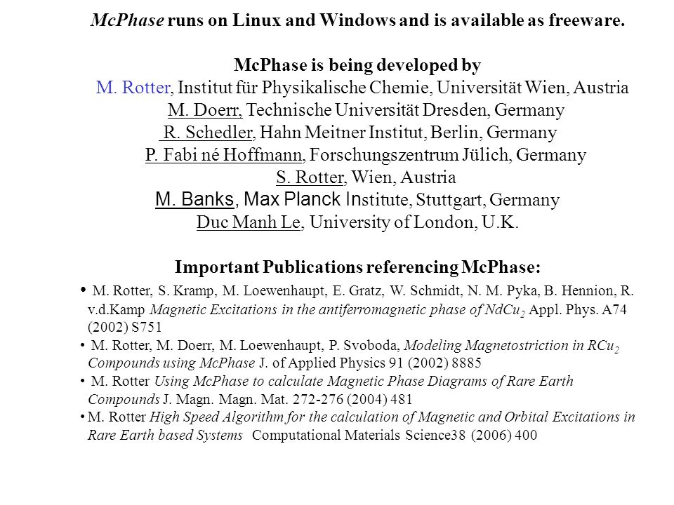 McPhase runs on Linux and Windows and is available as freeware. McPhase is being developed by M. Rotter, Institut für Physikalische Chemie, Universitä