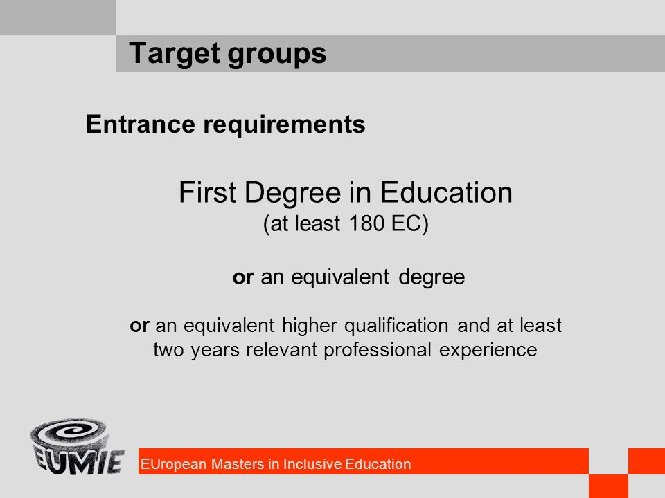 EUropean Masters in Inclusive Education Target groups Entrance requirements First Degree in Education (at least 180 EC) or an equivalent degree or an equivalent higher qualification and at least two years relevant professional experience