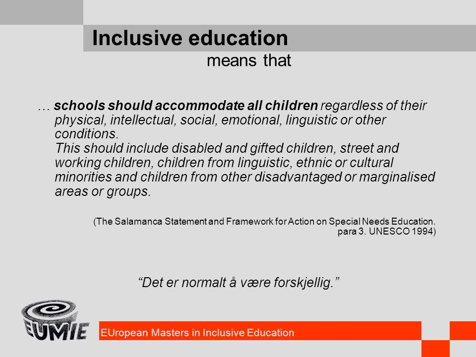 EUropean Masters in Inclusive Education Inclusive education … schools should accommodate all children regardless of their physical, intellectual, social, emotional, linguistic or other conditions.