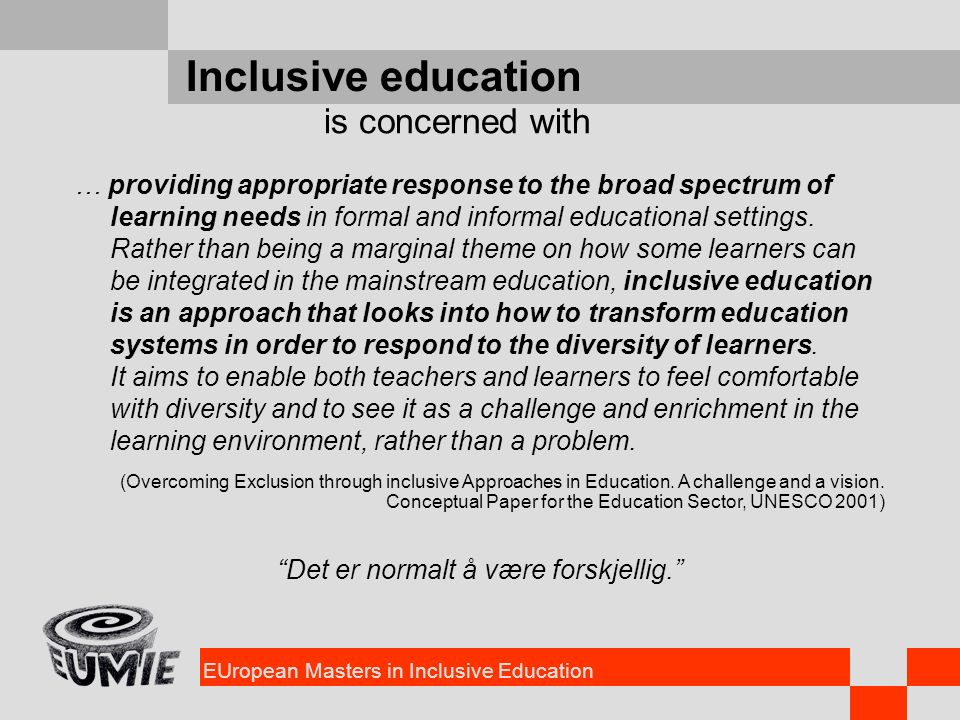 EUropean Masters in Inclusive Education Inclusive education … providing appropriate response to the broad spectrum of learning needs in formal and informal educational settings.