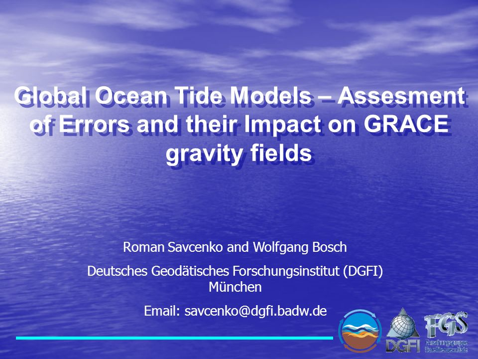 Global Ocean Tide Models – Assesment of Errors and their Impact on GRACE gravity fields Roman Savcenko and Wolfgang Bosch Deutsches Geodätisches Forsc