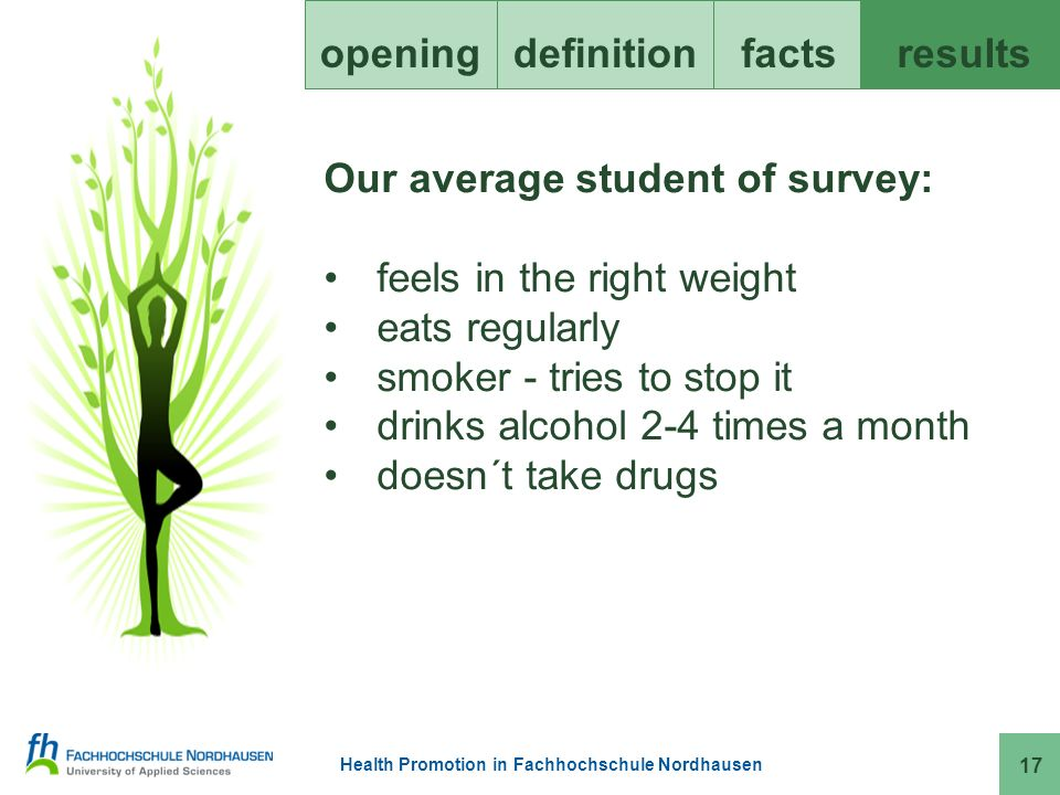 Health Promotion in Fachhochschule Nordhausen openingdefinitionfacts results 17 Our average student of survey: feels in the right weight eats regularly smoker - tries to stop it drinks alcohol 2-4 times a month doesn´t take drugs