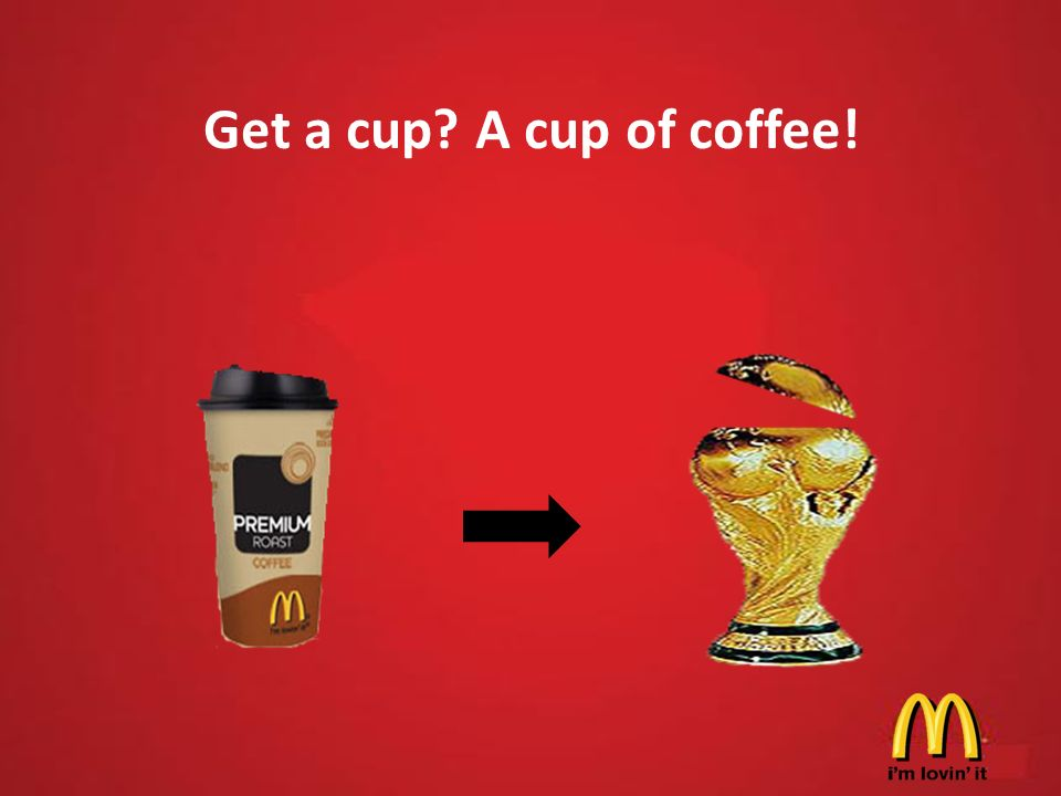 Get a cup? A cup of coffee!