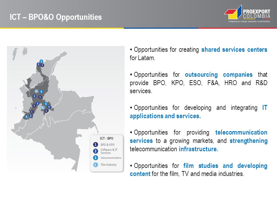 ICT – BPO&O Opportunities Opportunities for creating shared services centers for Latam. Opportunities for outsourcing companies that provide BPO, KPO,