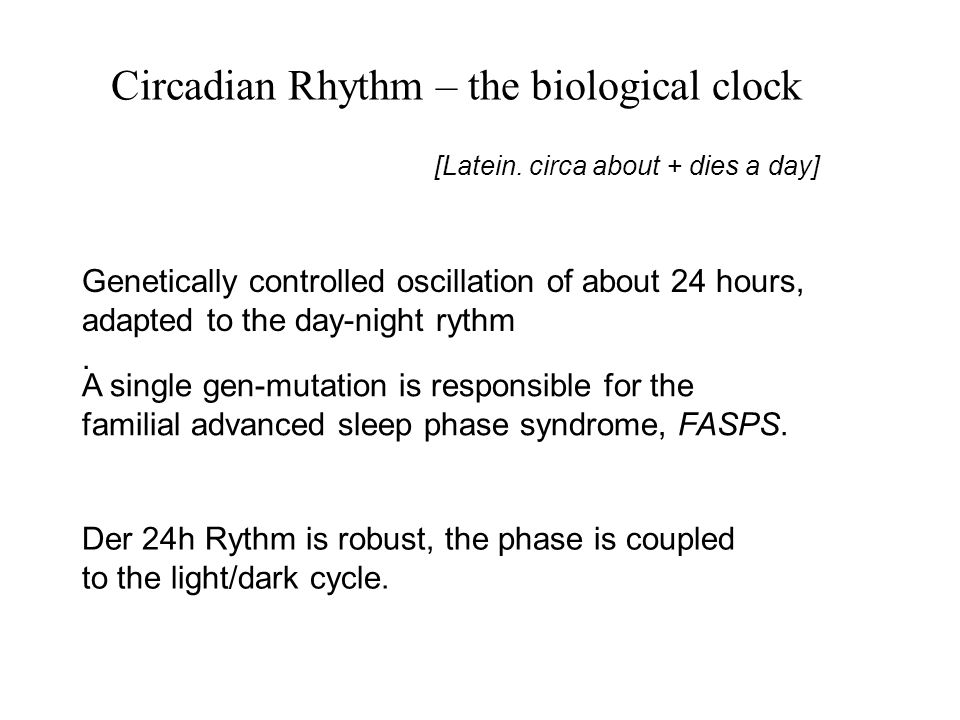 Genetically controlled oscillation of about 24 hours, adapted to the day-night rythm. Der 24h Rythm is robust, the phase is coupled to the light/dark