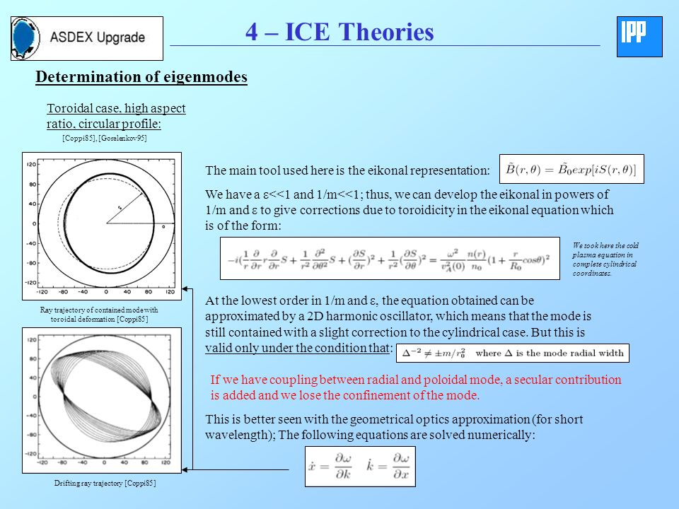4 – ICE Theories Determination of eigenmodes Toroidal case, high aspect ratio, circular profile: The main tool used here is the eikonal representation: We have a ε<<1 and 1/m<<1; thus, we can develop the eikonal in powers of 1/m and ε to give corrections due to toroidicity in the eikonal equation which is of the form: We took here the cold plasma equation in complete cylindrical coordinates.