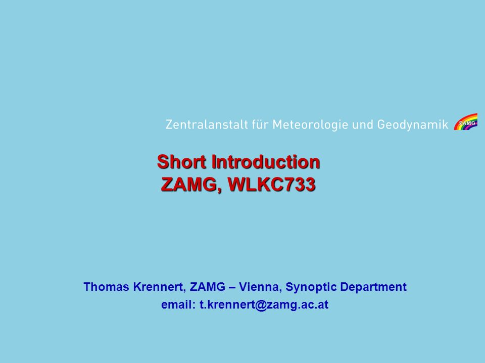Short Introduction ZAMG, WLKC733 Thomas Krennert, ZAMG – Vienna, Synoptic Department email: t.krennert@zamg.ac.at