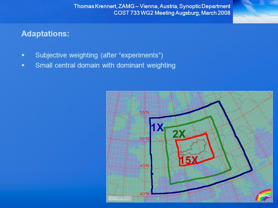 Thomas Krennert, ZAMG – Vienna, Austria, Synoptic Department COST 733 WG2 Meeting Augsburg, March 2008 Adaptations: Subjective weighting (after experiments) Small central domain with dominant weighting 15X 2X 1X