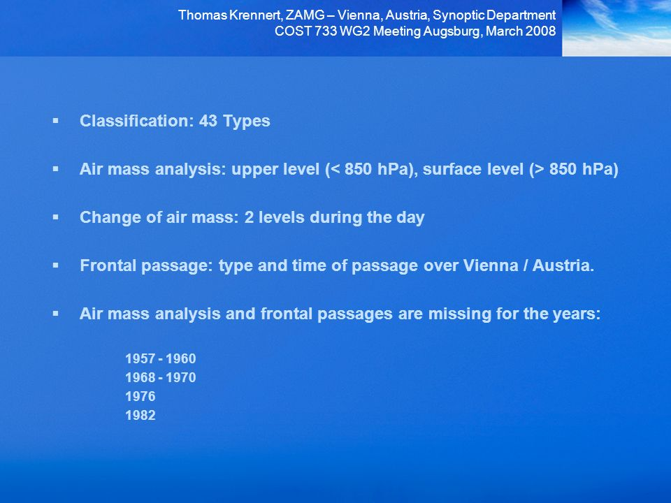 Thomas Krennert, ZAMG – Vienna, Austria, Synoptic Department COST 733 WG2 Meeting Augsburg, March 2008 Classification: 43 Types Air mass analysis: upper level ( 850 hPa) Change of air mass: 2 levels during the day Frontal passage: type and time of passage over Vienna / Austria.