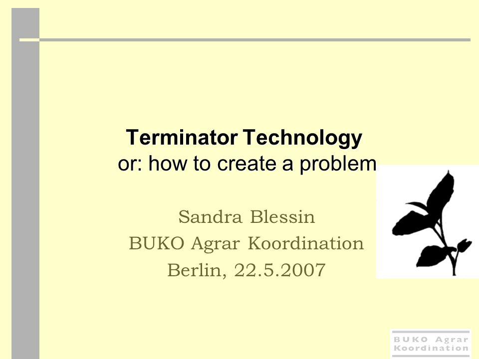 Terminator Technology or: how to create a problem Sandra Blessin BUKO Agrar Koordination Berlin, 22.5.2007