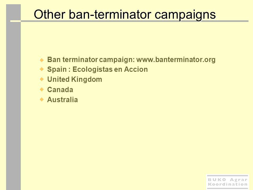 Other ban-terminator campaigns Ban terminator campaign: www.banterminator.org Spain : Ecologistas en Accion United Kingdom Canada Australia
