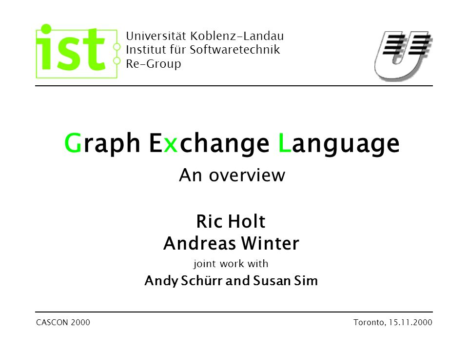 Universität Koblenz-Landau Institut für Softwaretechnik Re-Group CASCON 2000Toronto, 15.11.2000 Graph Exchange Language An overview Ric Holt Andreas Winter joint work with Andy Schürr and Susan Sim