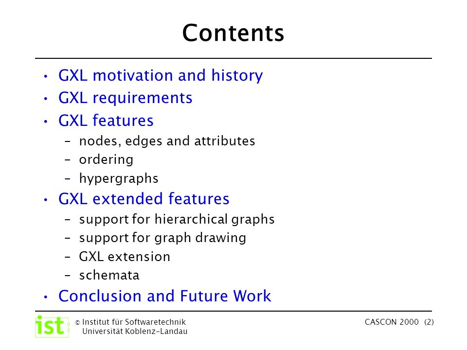 © Institut für Softwaretechnik Universität Koblenz-Landau CASCON 2000 (2) Contents GXL motivation and history GXL requirements GXL features –nodes, edges and attributes –ordering –hypergraphs GXL extended features –support for hierarchical graphs –support for graph drawing –GXL extension –schemata Conclusion and Future Work