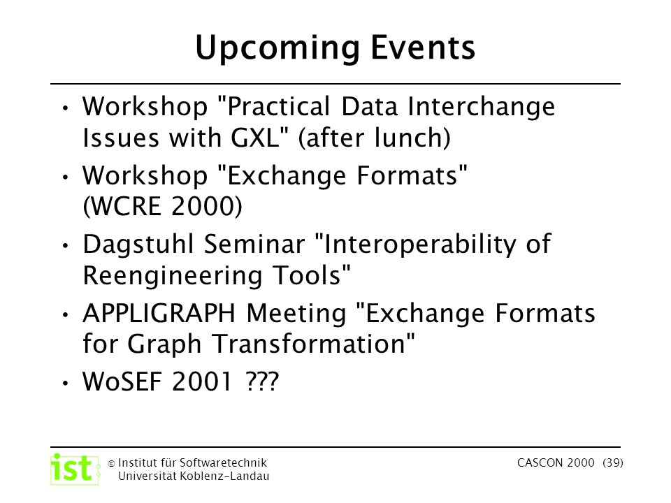 © Institut für Softwaretechnik Universität Koblenz-Landau CASCON 2000 (39) Upcoming Events Workshop Practical Data Interchange Issues with GXL (after lunch) Workshop Exchange Formats (WCRE 2000) Dagstuhl Seminar Interoperability of Reengineering Tools APPLIGRAPH Meeting Exchange Formats for Graph Transformation WoSEF 2001