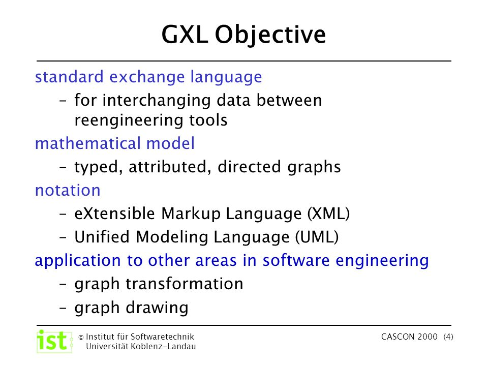 © Institut für Softwaretechnik Universität Koblenz-Landau CASCON 2000 (4) GXL Objective standard exchange language –for interchanging data between reengineering tools mathematical model –typed, attributed, directed graphs notation –eXtensible Markup Language (XML) –Unified Modeling Language (UML) application to other areas in software engineering –graph transformation –graph drawing