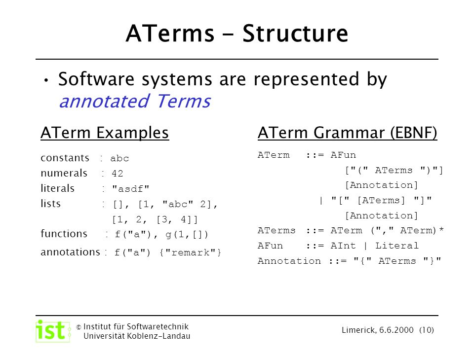 © Institut für Softwaretechnik Universität Koblenz-Landau Limerick, 6.6.2000 (10) ATerm Grammar (SDF) ATerm -> ATerms ATerm , Aterms -> ATerms [ ] -> ATermList [ ATerms ] -> ATermList AInt -> AFun Literal -> AFun ATermList -> ATerm AFun -> ATerm AFun ( ATerms ) -> ATerm { ATerms } -> Annotation ATermList Annotation -> ATerm AFun Annotation -> ATerm AFun ( ATerms ) Annotation -> ATerm ATerms - Structure Software systems are represented by annotated Terms ATerm Grammar (EBNF) ATerm::= AFun [ ( ATerms ) ] [Annotation] | [ [ATerms] ] [Annotation] ATerms ::= ATerm ( , ATerm)* AFun::= AInt | Literal Annotation ::= { ATerms } ATerm Examples constants : abc numerals : 42 literals : asdf lists : [], [1, abc 2], [1, 2, [3, 4]] functions : f( a ), g(1,[]) annotations : f( a ) { remark }