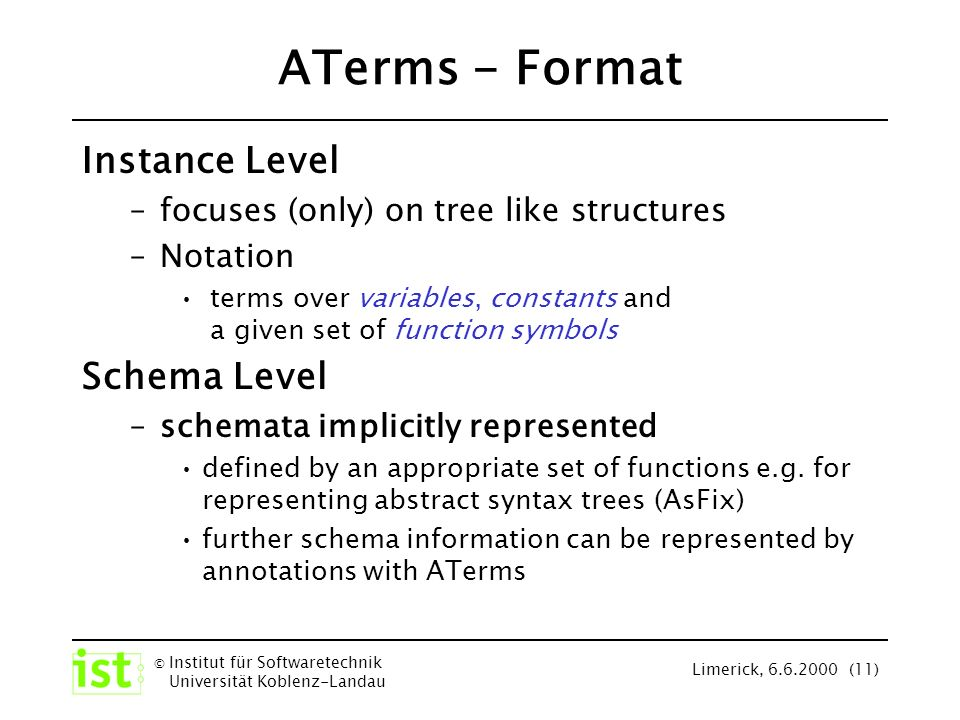 © Institut für Softwaretechnik Universität Koblenz-Landau Limerick, 6.6.2000 (11) ATerms - Format Instance Level –focuses (only) on tree like structures –Notation terms over variables, constants and a given set of function symbols Schema Level –schemata implicitly represented defined by an appropriate set of functions e.g.