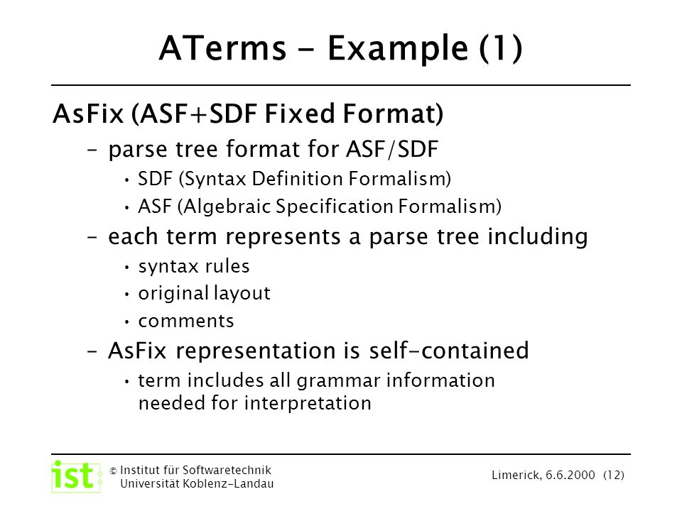 © Institut für Softwaretechnik Universität Koblenz-Landau Limerick, 6.6.2000 (12) ATerms - Example (1) AsFix (ASF+SDF Fixed Format) –parse tree format for ASF/SDF SDF (Syntax Definition Formalism) ASF (Algebraic Specification Formalism) –each term represents a parse tree including syntax rules original layout comments –AsFix representation is self-contained term includes all grammar information needed for interpretation