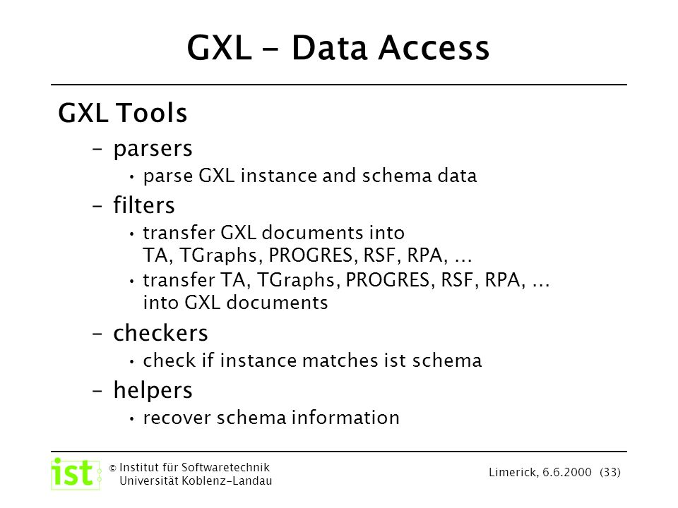© Institut für Softwaretechnik Universität Koblenz-Landau Limerick, 6.6.2000 (33) GXL - Data Access GXL Tools –parsers parse GXL instance and schema data –filters transfer GXL documents into TA, TGraphs, PROGRES, RSF, RPA,...
