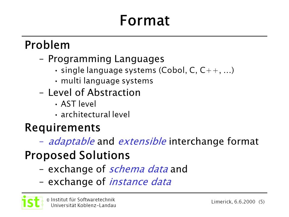 © Institut für Softwaretechnik Universität Koblenz-Landau Limerick, 6.6.2000 (6) Data Access Problem –large amount of data –import from/export to various tools Requirements –efficient and standardized access to interchanged data Proposed Solutions –application programming interface –set of standardized, predefined tools