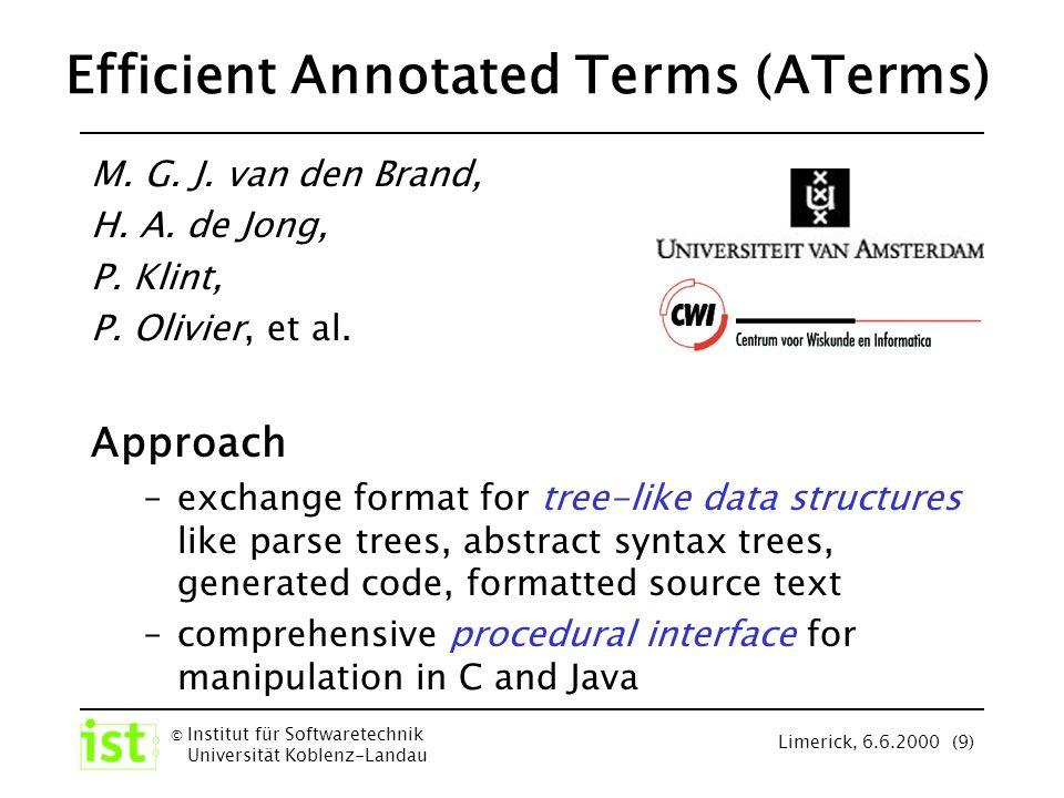 © Institut für Softwaretechnik Universität Koblenz-Landau Limerick, 6.6.2000 (10) ATerm Grammar (SDF) ATerm -> ATerms ATerm , Aterms -> ATerms [ ] -> ATermList [ ATerms ] -> ATermList AInt -> AFun Literal -> AFun ATermList -> ATerm AFun -> ATerm AFun ( ATerms ) -> ATerm { ATerms } -> Annotation ATermList Annotation -> ATerm AFun Annotation -> ATerm AFun ( ATerms ) Annotation -> ATerm ATerms - Structure Software systems are represented by annotated Terms ATerm Grammar (EBNF) ATerm::= AFun [ ( ATerms ) ] [Annotation] | [ [ATerms] ] [Annotation] ATerms ::= ATerm ( , ATerm)* AFun::= AInt | Literal Annotation ::= { ATerms } ATerm Examples constants : abc numerals : 42 literals : asdf lists : [], [1, abc 2], [1, 2, [3, 4]] functions : f( a ), g(1,[]) annotations : f( a ) { remark }