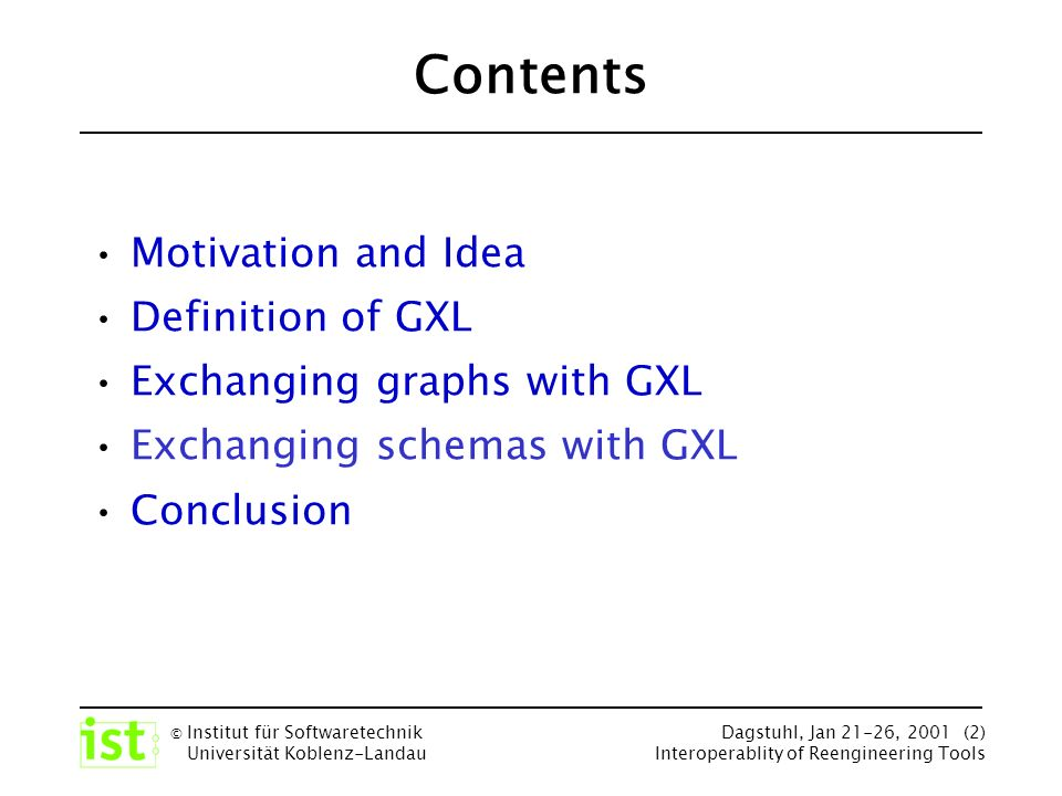 © Institut für Softwaretechnik Universität Koblenz-Landau Dagstuhl, Jan 21-26, 2001 (2) Interoperablity of Reengineering Tools Contents Motivation and Idea Definition of GXL Exchanging graphs with GXL Exchanging schemas with GXL Conclusion
