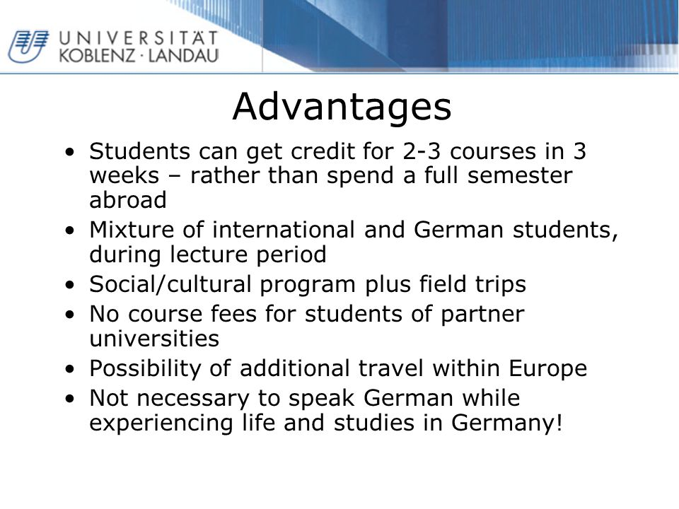 Advantages Students can get credit for 2-3 courses in 3 weeks – rather than spend a full semester abroad Mixture of international and German students, during lecture period Social/cultural program plus field trips No course fees for students of partner universities Possibility of additional travel within Europe Not necessary to speak German while experiencing life and studies in Germany!