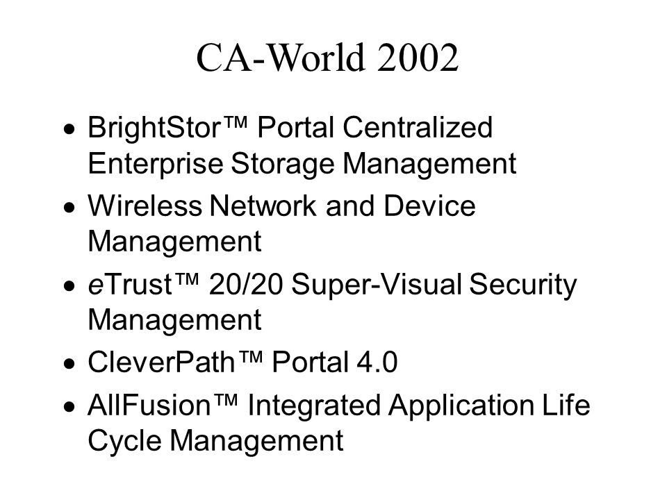 CA-World 2002 BrightStor Portal Centralized Enterprise Storage Management Wireless Network and Device Management eTrust 20/20 Super-Visual Security Management CleverPath Portal 4.0 AllFusion Integrated Application Life Cycle Management
