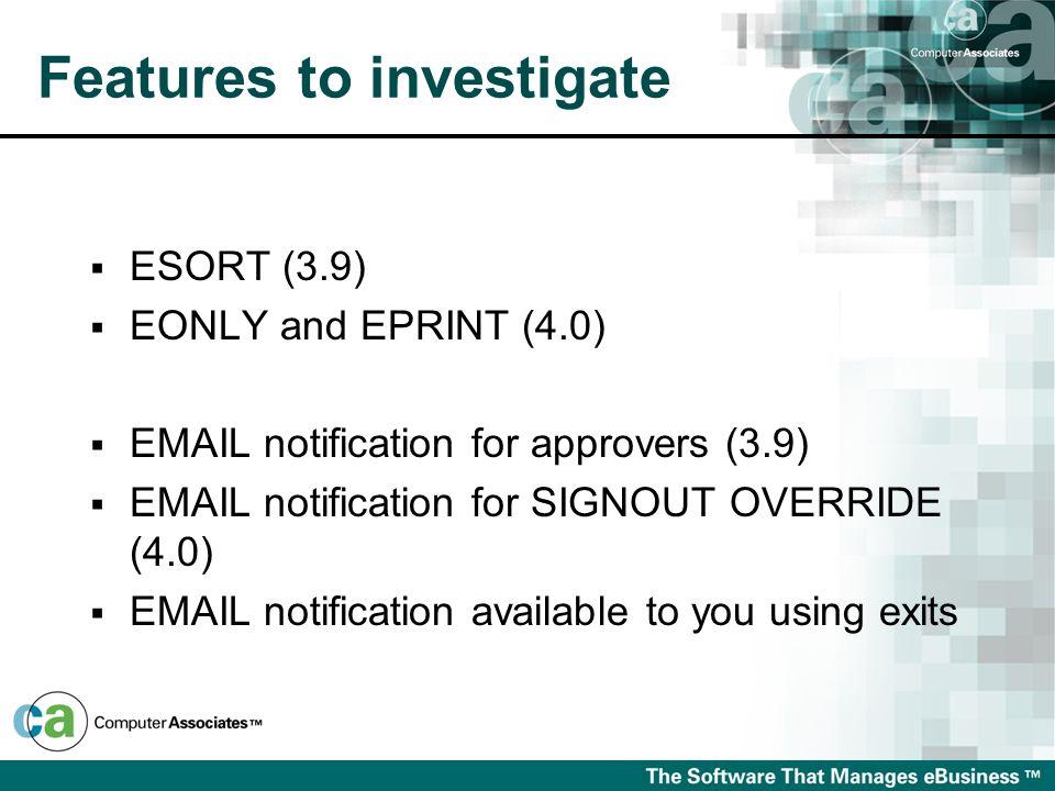 Features to investigate ESORT (3.9) EONLY and EPRINT (4.0) EMAIL notification for approvers (3.9) EMAIL notification for SIGNOUT OVERRIDE (4.0) EMAIL