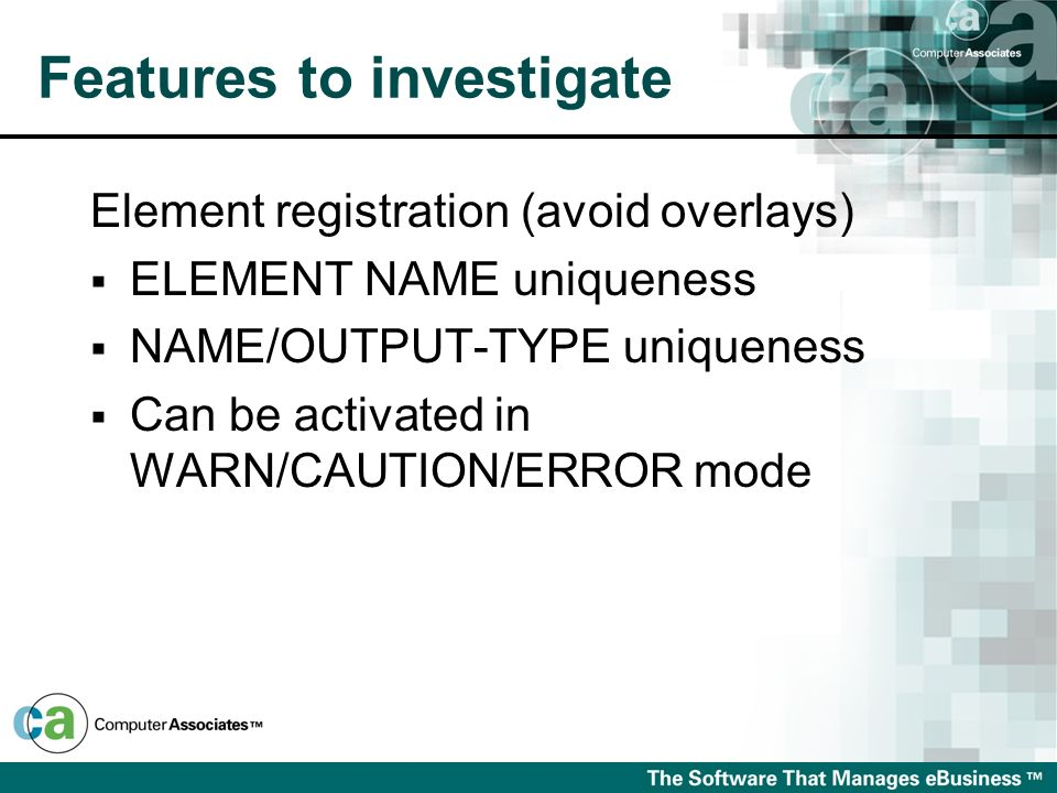Features to investigate Element registration (avoid overlays) ELEMENT NAME uniqueness NAME/OUTPUT-TYPE uniqueness Can be activated in WARN/CAUTION/ERR