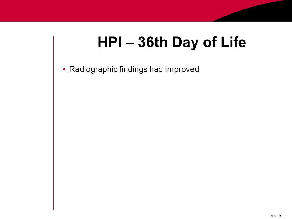 Seite 17 HPI – 36th Day of Life Radiographic findings had improved