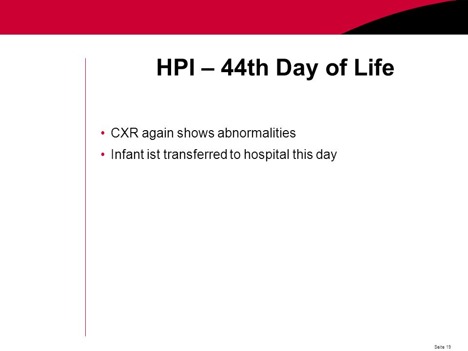 Seite 19 HPI – 44th Day of Life CXR again shows abnormalities Infant ist transferred to hospital this day
