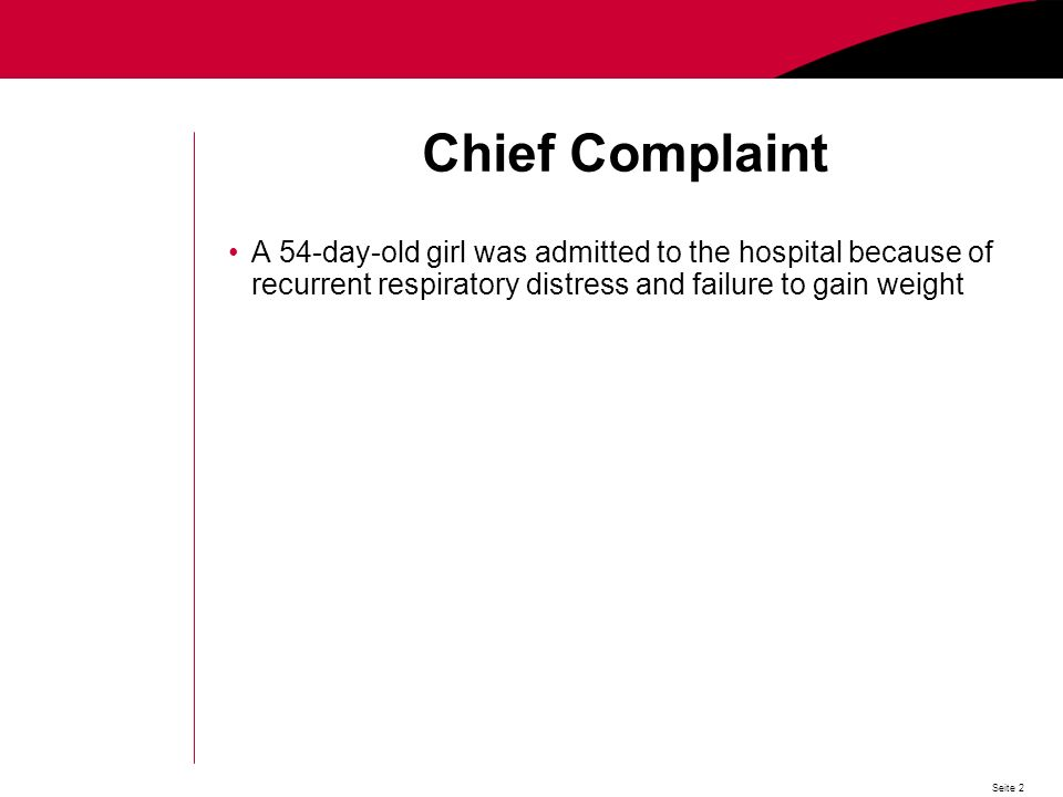 Seite 2 Chief Complaint A 54-day-old girl was admitted to the hospital because of recurrent respiratory distress and failure to gain weight