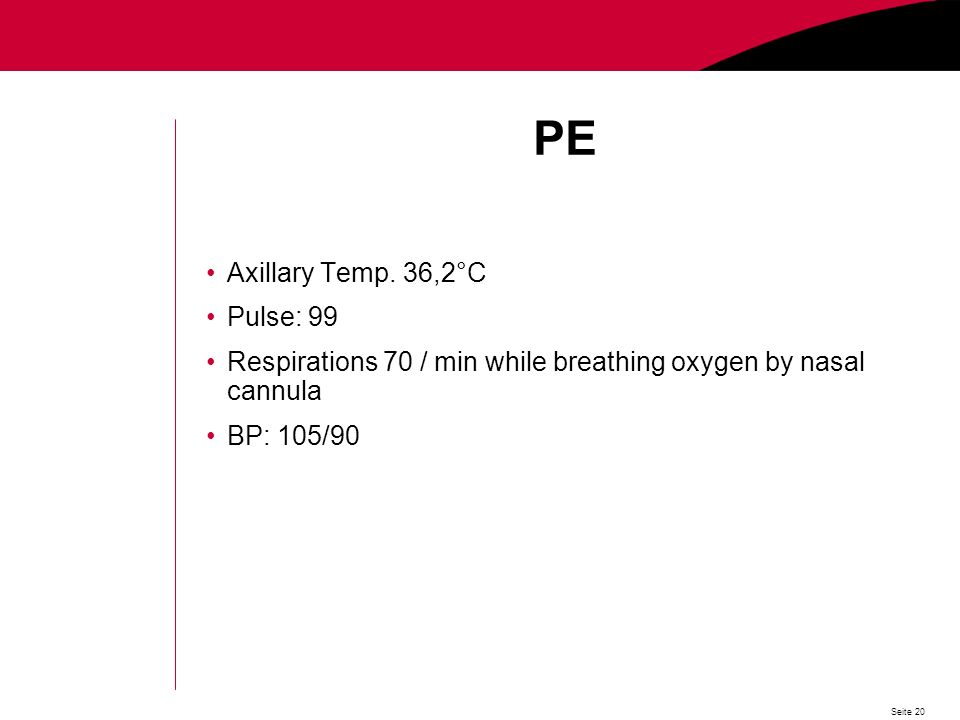 Seite 20 PE Axillary Temp. 36,2°C Pulse: 99 Respirations 70 / min while breathing oxygen by nasal cannula BP: 105/90
