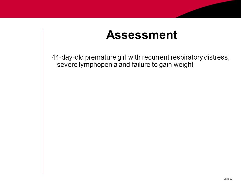 Seite 22 Assessment 44-day-old premature girl with recurrent respiratory distress, severe lymphopenia and failure to gain weight