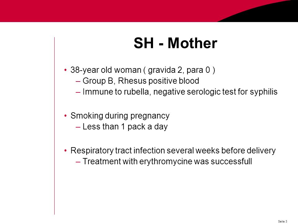 Seite 3 SH - Mother 38-year old woman ( gravida 2, para 0 ) –Group B, Rhesus positive blood –Immune to rubella, negative serologic test for syphilis Smoking during pregnancy –Less than 1 pack a day Respiratory tract infection several weeks before delivery –Treatment with erythromycine was successfull