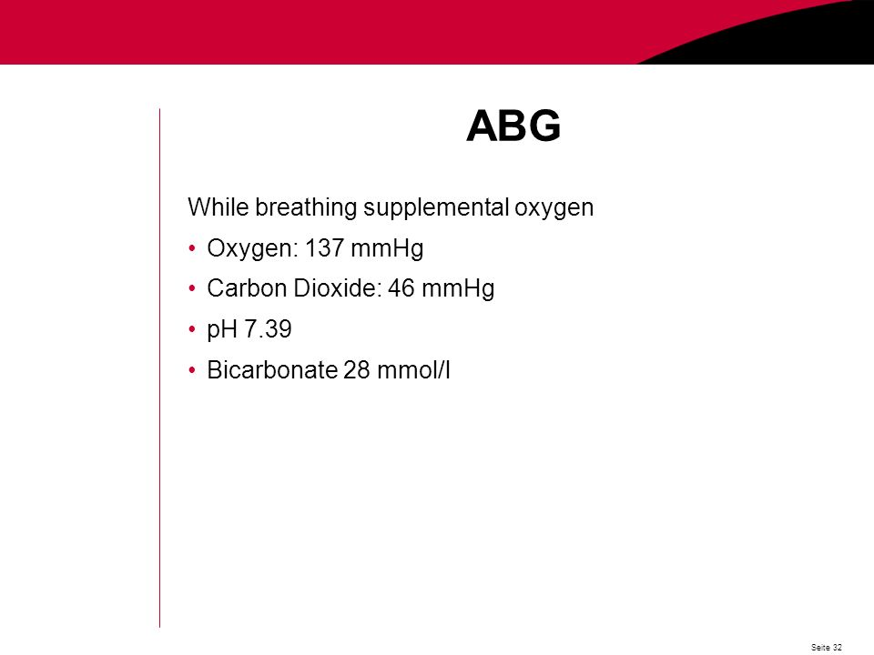 Seite 32 ABG While breathing supplemental oxygen Oxygen: 137 mmHg Carbon Dioxide: 46 mmHg pH 7.39 Bicarbonate 28 mmol/l