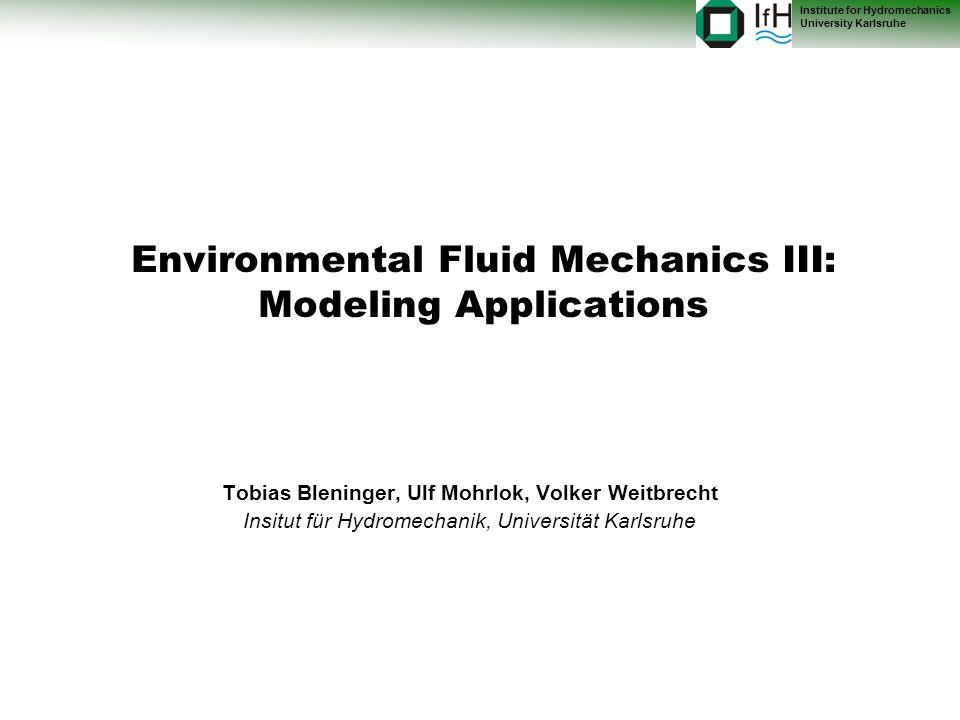 Institute for Hydromechanics University Karlsruhe Environmental Fluid Mechanics III: Modeling Applications Tobias Bleninger, Ulf Mohrlok, Volker Weitbrecht Insitut für Hydromechanik, Universität Karlsruhe