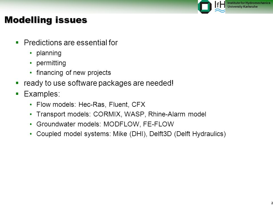 2 Institute for Hydromechanics University Karlsruhe Modelling issues Predictions are essential for planning permitting financing of new projects ready to use software packages are needed.